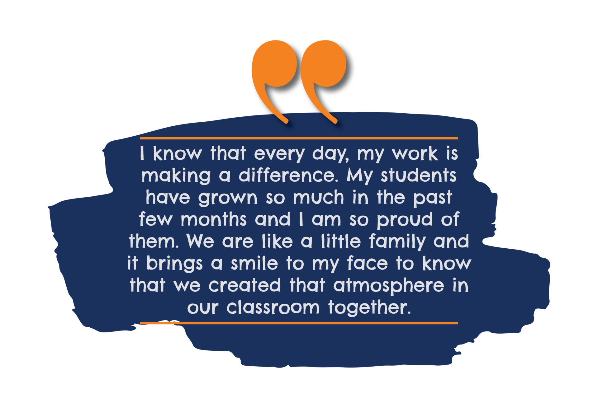 I know that every day, my work is making a difference. My students have grown so much in the past few months and I am so proud of them. We are like a little family and it brings a smile to my face to know that we created that atmosphere in our classroom, together.