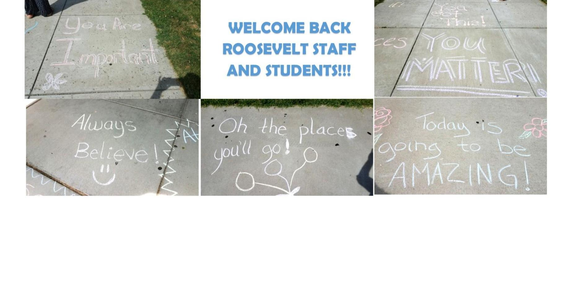 Welcome back roosevelt staff and students.  There are five messages written on the sidewalk from teachers.  They say always believe, you are important, you matter, today is going to be amazing, and the places you will go!