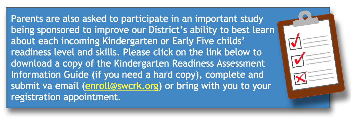 Final Announcement:Parents are also asked to participate in an important study being sponsored to improve our District's ability to best learn about each incoming Kindergarten or Early Five childs' readiness level and skills. Please click on the link below to download a copy of the Kindergarten Readiness Assessment Information Guide (if you need a hard copy), complete and submit va email (enroll@swcrk.org) or bring with you to your registration appointment.  Pleas click on the link below entitled 'Kindergarten Readiness Assessment Information Guide'