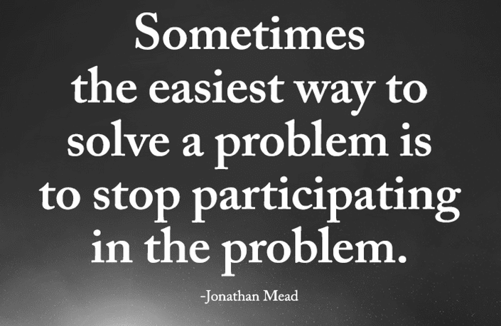sometimes the easiest way to solve a problem is to stop participating in the problem -jonathan mead