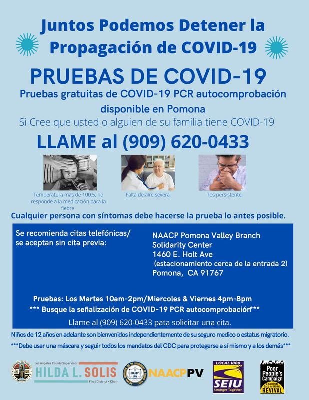 Phone appointments areencouraged/walkins and drive-up accepted at: FREE COVID-19 PCR Self Testing available in Pomona If you think you or someone in your family has COVID-19 CALL (909) 620-0433 Anyone with these symptoms should be tested as soon as possible. NAACP Pomona Valley Branch Solidarity Center 1460 E. Holt Ave (Parking lot near entrance 2) Pomona, CA 91767 Testing: Tuesdays 10am-2pm/Wednesdays & Fridays 4pm-8pm ** Look for COVID-19 PCR self testing signage ** Call (909) 620-0433 to inquire about an appointment.