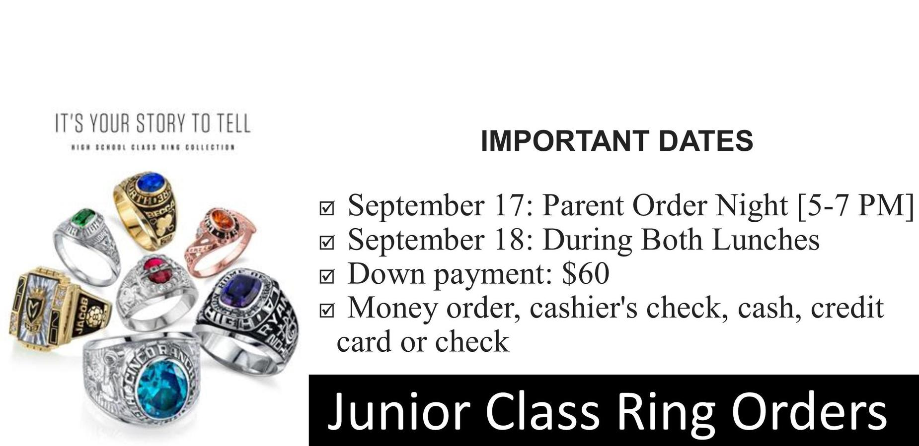Junior Class Ring Orders. It's Your story to Tell, High School Class Ring Collection. IMPORTANT DATES. September 17: Parent Order Night [5-7 PM]. September 18: Orders During Both Lunches. Down payment: $60. Pay by Money order, cashier's check, cash, credit card or check.
