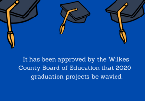 Ithas beenapproved by the Wilkes County Board of Education that 2020  graduation projects be wavied.