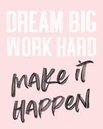 Dream Big, Work Hard, Make it Happen