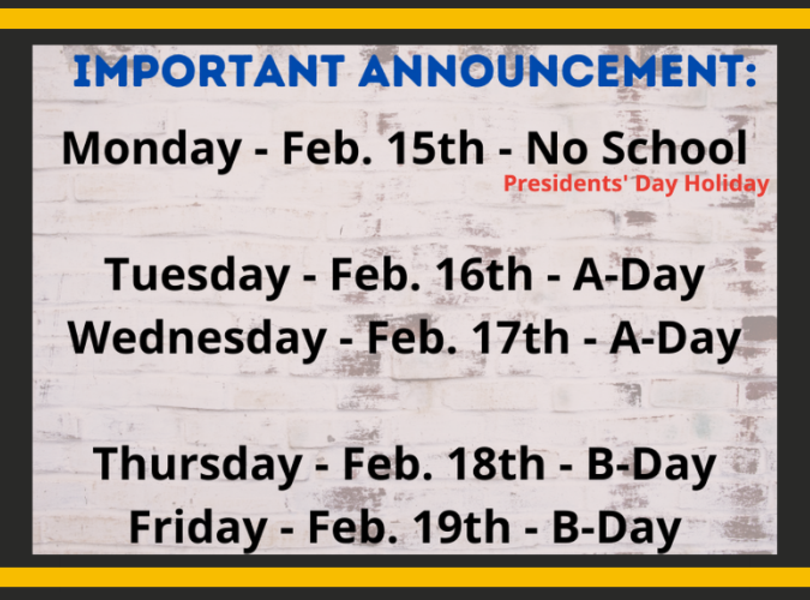No school Monday, Feb. 15; Feb. 16 and 17 are A Days; Feb. 18 and 19 are B days.