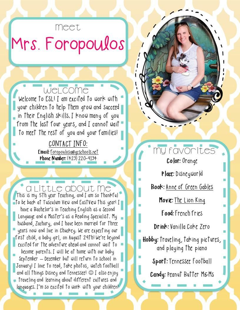 Welcome to ESL! I am excited to work with your children to help them grow and succeed in their English skills. I know many of you from the last four years, and I cannot wait to meet the rest of you and your families!   CONTACT INFO: Email: foropoulosa@gcschools.net Phone Number: (423) 220-9134 This is my 5th year teaching, and I am so thankful to be back at Tusculum View and EastView this year! I have a Bachelor's in Teaching English as a Second Language and a Master's as a Reading Specialist. My husband, Zachary, and I have been married for three years now and live in Chuckey. We are expecting our first child, a baby girl, on August 29th! We're beyond excited for the adventure ahead and cannot wait to become parents. I will be at home with our baby September – December but will return to