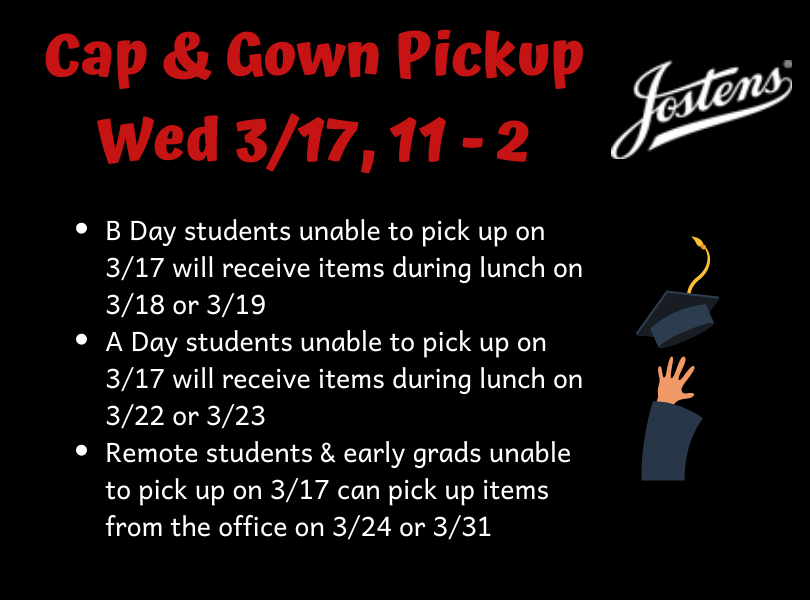 Cap & Gown Pickup 3/17, 11-2. A & B day students who can't come at this time will pick up during lunch at designated times. Remote students & early grads who can't come this day can pick up 3/24 or 3/31.