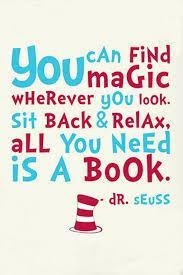 You can find magic wherever you look. Sit back and relax. All you need is a book. Dr. Seuss