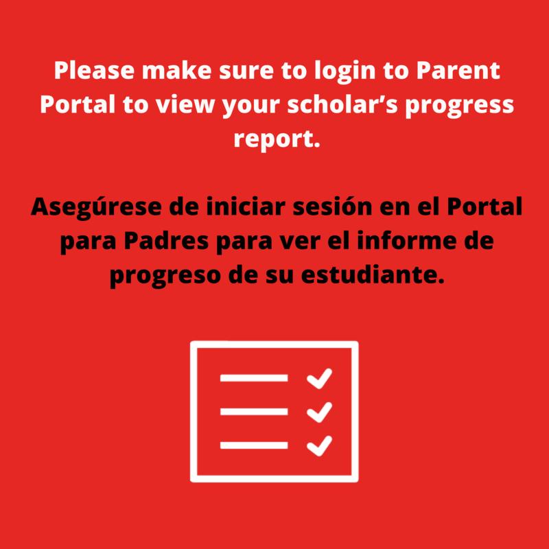 Please make sure to login to Parent Portal to view your scholar's progress report. Asegúrese de iniciar sesión en el Portal para Padres para ver el informe de progreso de su estudiante.