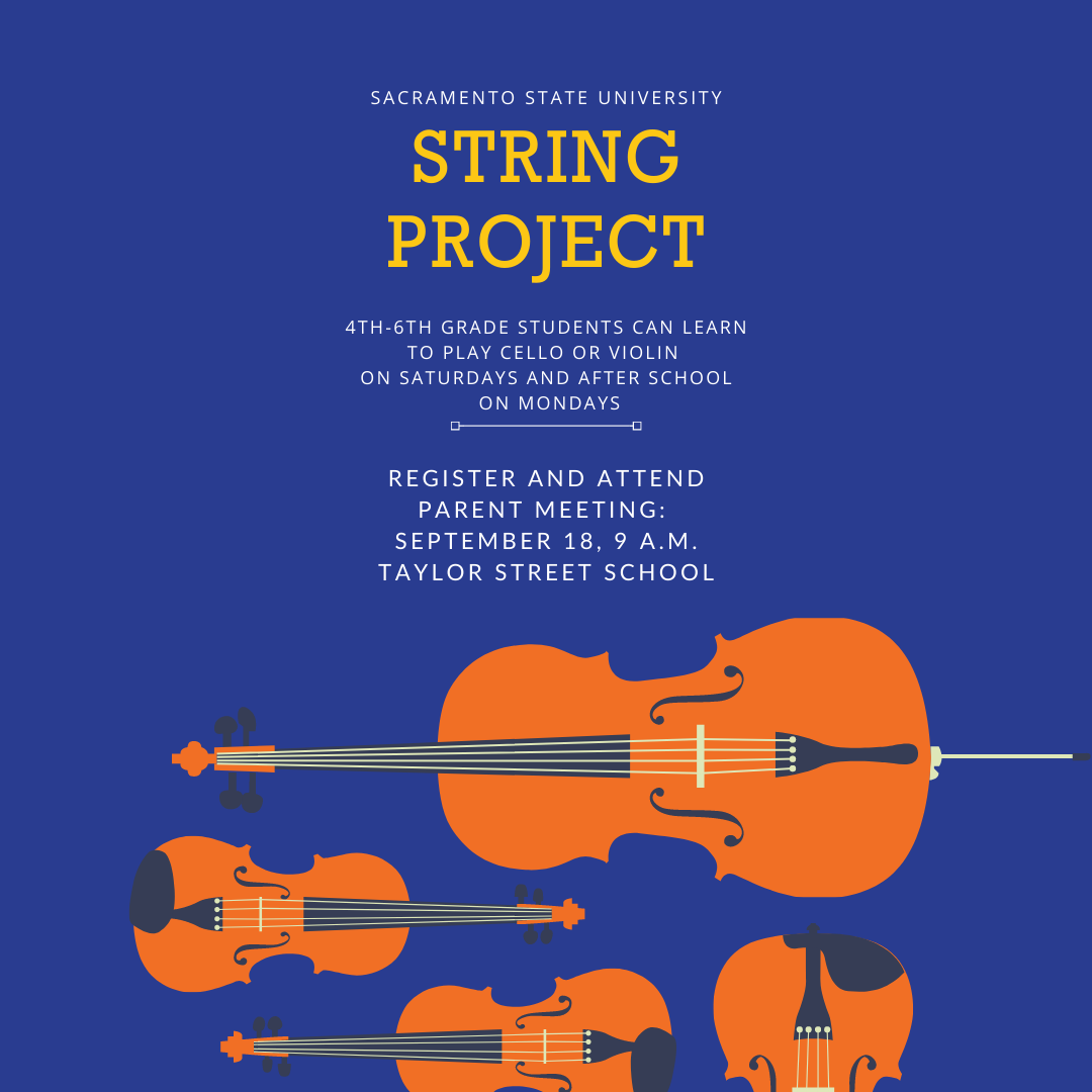 The Sacramento State Strings Project is kicking off its Fall term in person for Robla students!  Your child can learn how to play cello or violin, and we can loan students an instrument to use.  To Register: Come to a parent meeting and register on Saturday, September 18, 9 a.m. at Taylor Street School   Cost: $100/student for each term.  However, if Robla families commit to the full year (Fall and Spring terms, 10 weeks each) Robla School District will pay 1/2 the tuition fee. That is 20 weeks of lessons, twice a week for $100 per student for the entire school year!  Additional Details: The program will be at 9 a.m. on Saturday mornings at Taylor Street School and after school on Mondays at Sacramento State (students provided transportation)