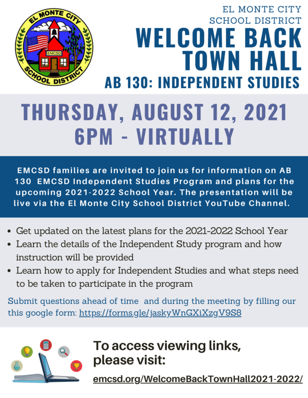 English Town Hall Flyer: You are invited to join us for an informational Town Hall on AB 130 EMCSD Independent Studies Program and plans for the upcoming 2021-2022 School Year. The presentation will be live via the El Monte City School District YouTube Channel.  We will be providing the Town Hall in English, Spanish, Chinese, and Vietnamese. Links to view Thursday's Town Hall will be available by clicking below:  Click here to access viewing link: emcsd.org/WelcomeBackTownHall2021-2022/