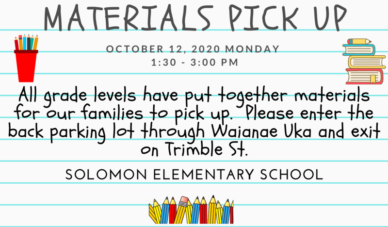 Materials Pick up October 12, 2020 Monday 1:30 - 3:00 pm All grade levels have put together materials for our families to pick up.  Please enter the back parking lot through Waianae Uka and exit on Trimble St. Solomon Elementary School