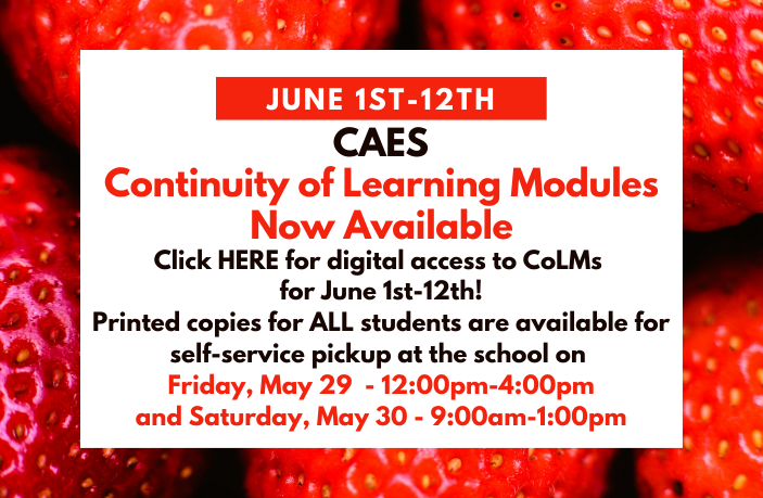 CAES Continuity of Learning Modules Now Available for June 1-12: Click HERE for digital access to CoLMs for June 1-12! Printed copies for ALL students are available for self-service pickup at the school on Friday, May 29 - 12:00pm-4:00pm and Saturday, May 30 - 9:00am-1:00pm