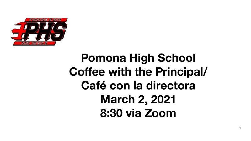 Pomona High School Coffee with the Principal/ Café con la directora March 2, 2021 8:30 via Zoom