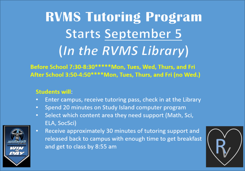 RVMS Tutoring Program Starts September 5. Before School 7:30-8:30*****Monday, Tuesday, Wednesday, Thursday, and Friday  After School 3:50-4:50****Monday, Tuesday, Thursday, and Friday (no Wed.)  This Tutoring program will be held in our RVMS Library. Students will enter campus from the same gate they usually do. Students will receive a pass from gate supervision staff and then use that pass to enter the library. Our wonderful RVMS teaching staff will be providing the tutoring services for this program. This is free tutoring support for our RVMS students, all grade levels and all content areas will be supported while strengthening Writing, Inquiry, Collaboration, Organization, and Reading skills (WICOR). Students will: Enter campus, receive tutoring pass, check in at the Library.