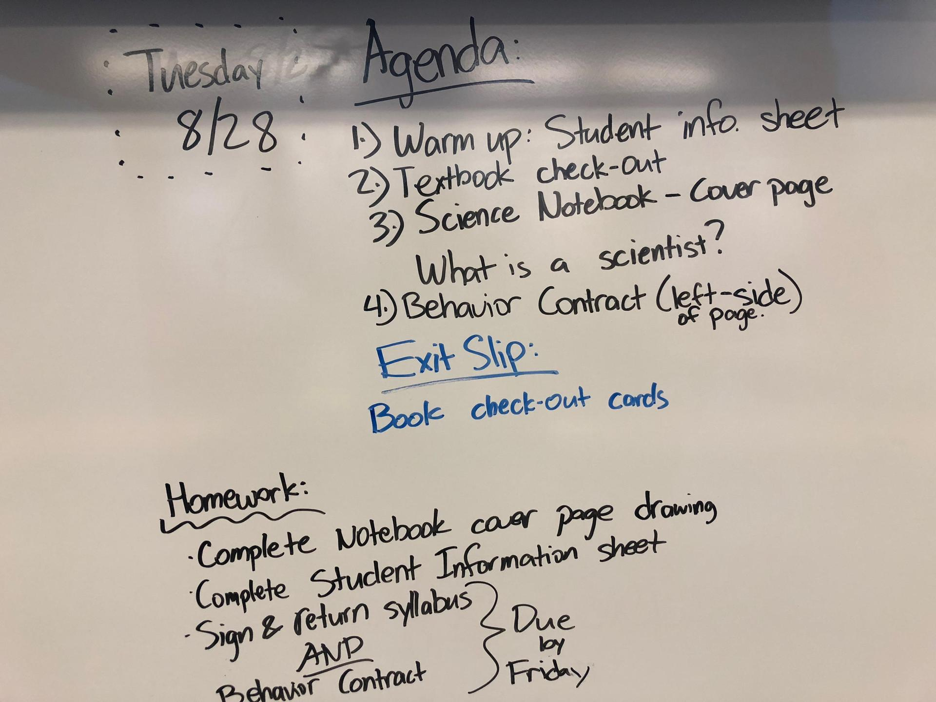Agenda for 8/28: 1. Warm up: Student info Sheet 2. Textbook Check-out 3. Science notebook cover page, 'What is a scientist'? 4. Behavior contract (left side) Exit slip: Book check-out cards. Homework: Complete notebook cover page drawing, complete student information sheet, sign and return syllabus (due Friday)