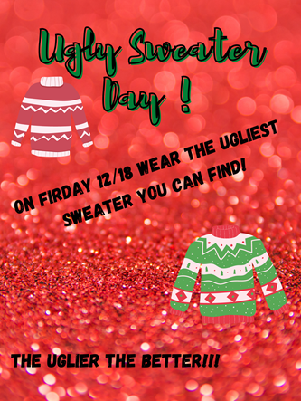 Ugly Sweater Day! On Friday 12/18 Wear the Ugliest Sweater You Can Find! The Uglier the Better!!!