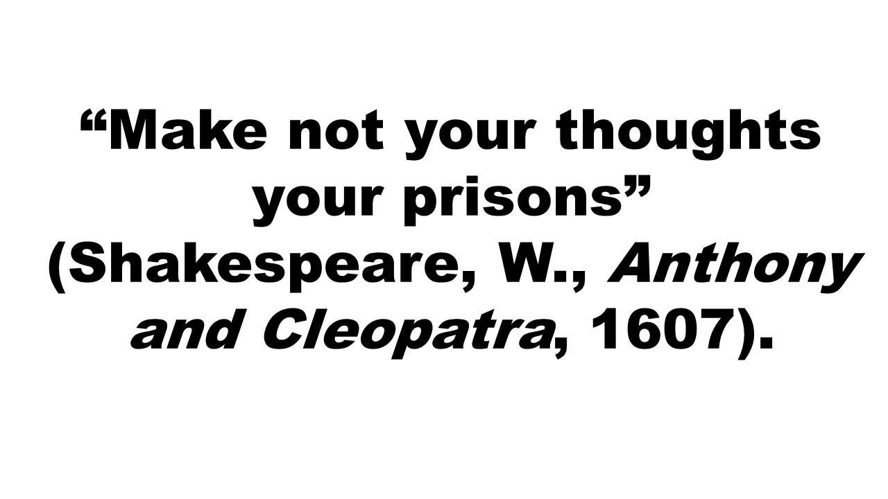 """Make not your thoughts your prisons"" (Shakespeare, W., Anthony and Cleopatra, 1607)."