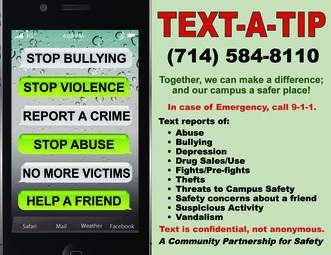 This is a photo of the text-a-tip poster that reads 'Together, we can make a difference; and our campus a safer place! Text reports of abuse, bullying, depression, drug sales or use, fights or pre-fights, thefts, threats to campus safety, safety concerns about a friend, suspicious activity or vandalism. Your text is confidential, not anonymous. A Community Partnership for Safety. Send your text to (714) 584-8110. Call 9-1-1 for an emergency.