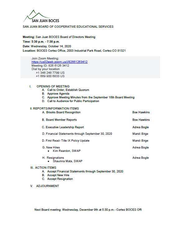 Meeting: San Juan BOCES Board of Directors Meeting Time: 5:30 p.m. - 7:30 p.m. Date: Wednesday, October 14, 2020 Location: BOCES Cortez Office, 2003 Industrial Park Road, Cortez CO 81321 I.OPENING OF MEETING A.Call to Order, Establish Quorum B.Approve Agenda C.Approve Meeting Minutes from the September 16th Board Meeting D.Call to Audience for Public Participation  II.REPORTS/INFORMATION ITEMS A.Brooks Board Recognition      Boe Hawkins  B.Board Member ReportsBoe Hawkins  C.Executive Leadership ReportAdrea Bogle  D. Financial Statements through September 30, 2020Mandi Birge  D.First Read- Title IX Policy UpdateMandi Birge  G. New HiresAdrea Bogle ●Kim Reardon, SWAP  H.  ResignationsAdrea Bogle ●Shaunna Mata, SWAP III.  ACTION ITEMS A.Accept Financial Statements thr