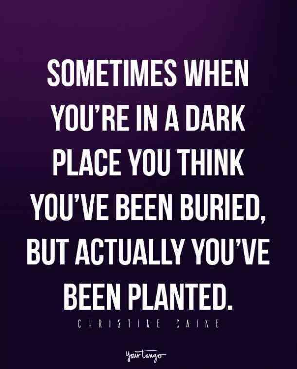 Sometimes when you're in a dark place you think you've been buried, when actually you have been planted.