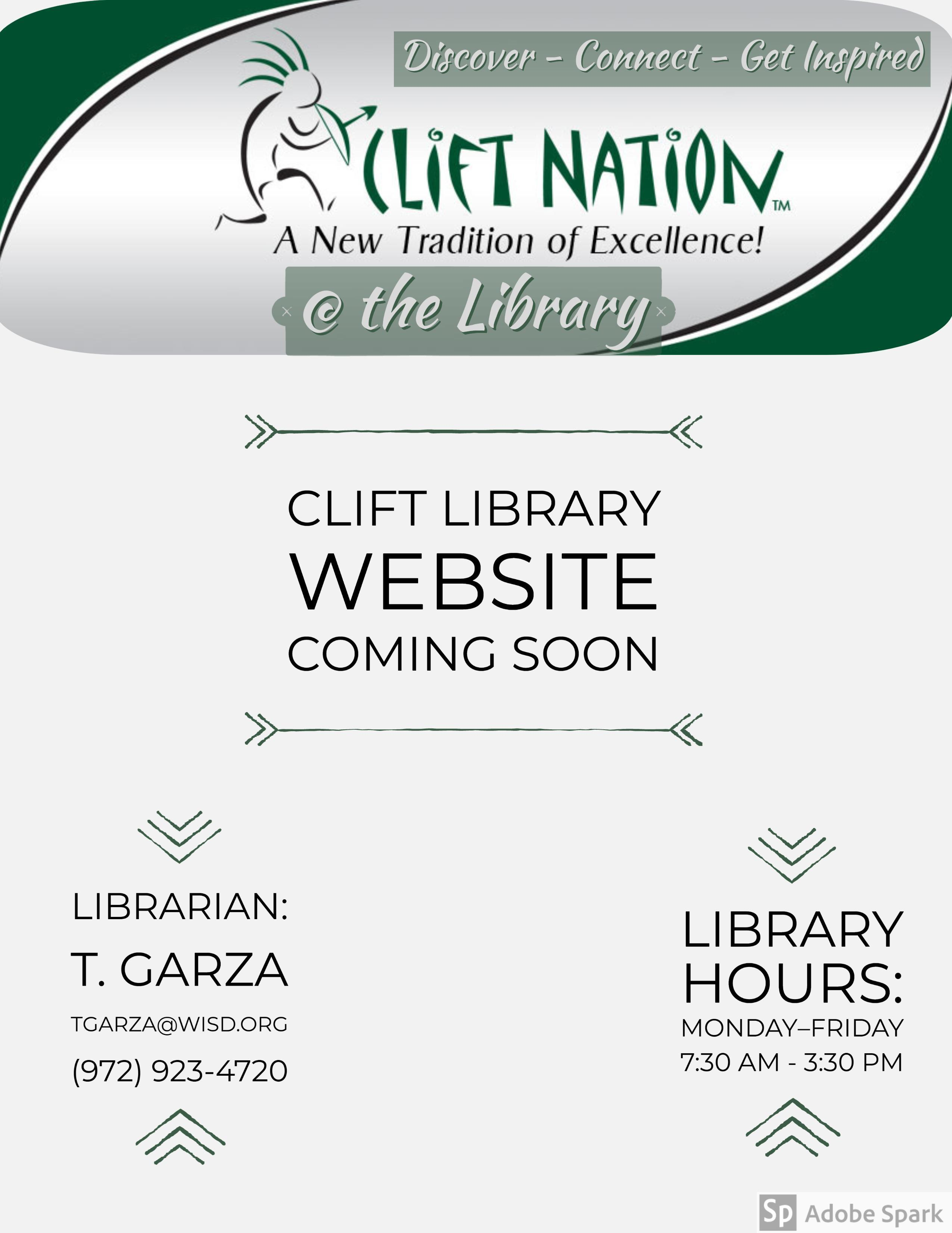 Discover Connect Get Inspired.  Clift Nation.  A New Tradition of Excellence.  At the library.  Clift Library Website Coming Soon.  Librarian T. Garza tgarza@wisd.org 972-923-4720.  Hours Monday-Friday 7:30AM-3:30PM.