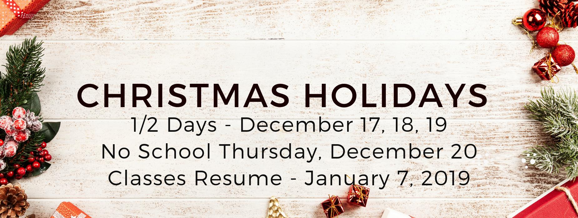 christmas holidays 1/2 days dec. 17, 18, 19 no school december 20. classes resume jan. 7, 2019