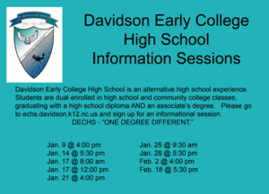 "Davidson Early College High School Information Sessions Davidson Early College High School is an alternative high school experience. Students are dual enrolled in high school and community college classes, graduating with a high school diploma AND an associate's degree. Please go to echs.davidson.k12.nc.us and sign up for an informational session.  DECHS - ""ONE DEGREE DIFFERENT."" Jan. 9 @ 4:00 pm Jan. 14 @ 5:30 pm Jan. 17 @ 8:00 am Jan. 17 @ 12:00 pm Jan. 21 @ 4:00 pm Jan. 25 @ 9:30 am Jan. 28 @ 5:30 pm Feb. 2 @ 4:00 pm Feb. 18 @ 5:30 pm"