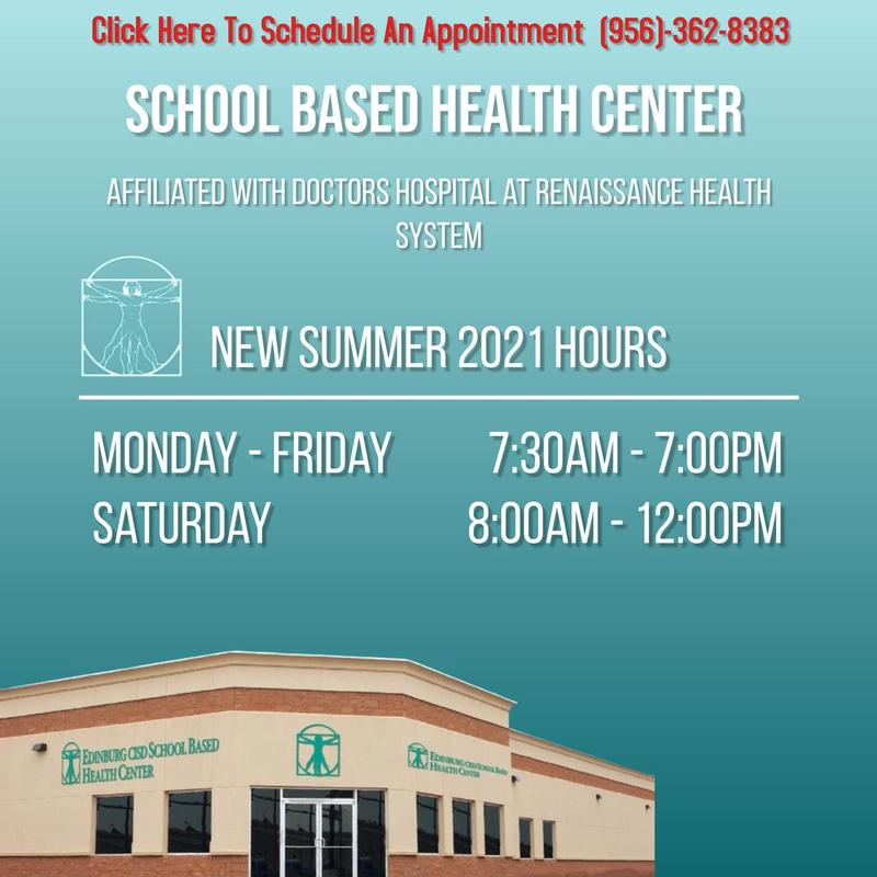 SCHOOL BASED HEALTH CENTER Affiliated with Doctors Hospital at Renaissance Health System  New Summer 2021 Hours Monday - Friday  7:30am - 7:00pm Saturday 8:00am - 12:00pm Click Here To Schedule An Appointment  (956)-362-8383