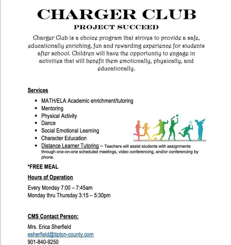 Charger Club Announces CHARGER CLUB PROJECT SUCCEED Charger Club is a choice program that strives to provide a safe, educationally enriching, fun and rewarding experience for students after school. Children will have the opportunity to engage in activities that will benefit them emotionally, physically, and educationally.   Services 	MATH/ELA Academic enrichment/tutoring 	Mentoring 	Physical Activity 	Dance 	Social Emotional Learning  Character Education 	Distance Learner Tutoring – Teachers will assist students with assignments through one-on-one scheduled meetings, video conferencing, and/or conferencing by phone. *FREE MEAL Hours of Operation Every Monday 7:00 – 7:45am Monday thru Thursday 3:15 – 5:30pm  CMS Contact Person: Mrs. Sherfield at CMS