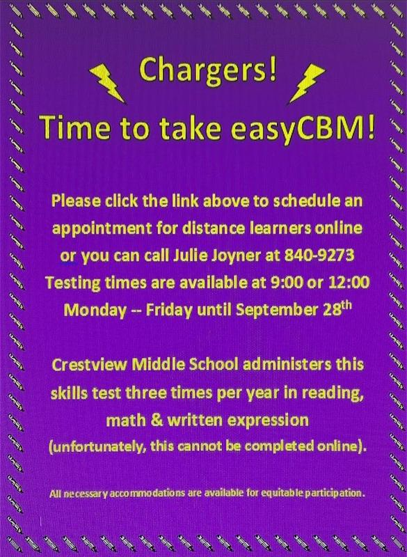 Chargers, Time to take easyCBM. Please click the link above to schedule an appointment for distance learners online or you can call Julie Joyner at 840-9273. Testing times are available at 9am or 12pm Monday through Friday until September 28th. Crestview Middle School administers this skills test three times per year in reading, math, and written expression. (Unfortunately, this cannot be completed online). All necessary accommodations are available for equitable participation.