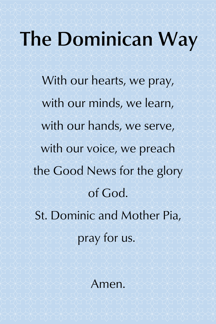 Dominican way prayer.With our hearts, we pray, with our minds, we learn, with our hands, we serve, with our voice, we preach the Good News for the glory of God. St. Dominic and Mother Pia, pray for us. Amen