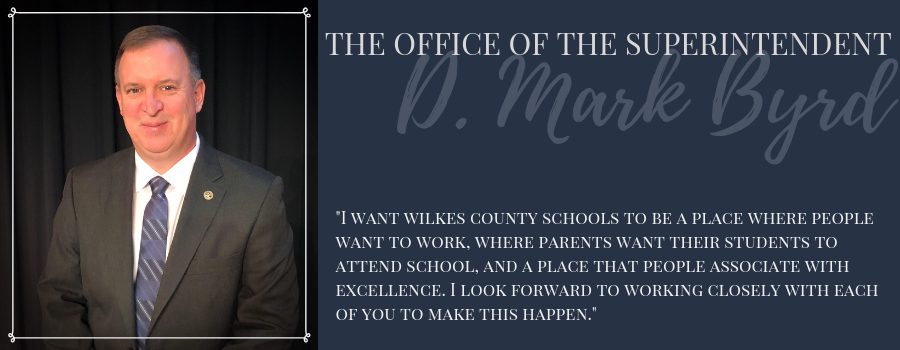 "From the Desk of Superintendent D. Mark Byrd: ""I want Wilkes County Schools to be a place where people want to work, where parents want their students to attend school, and a place that people associate with excellence. I look forward to working closely with each of you to make this happen."""