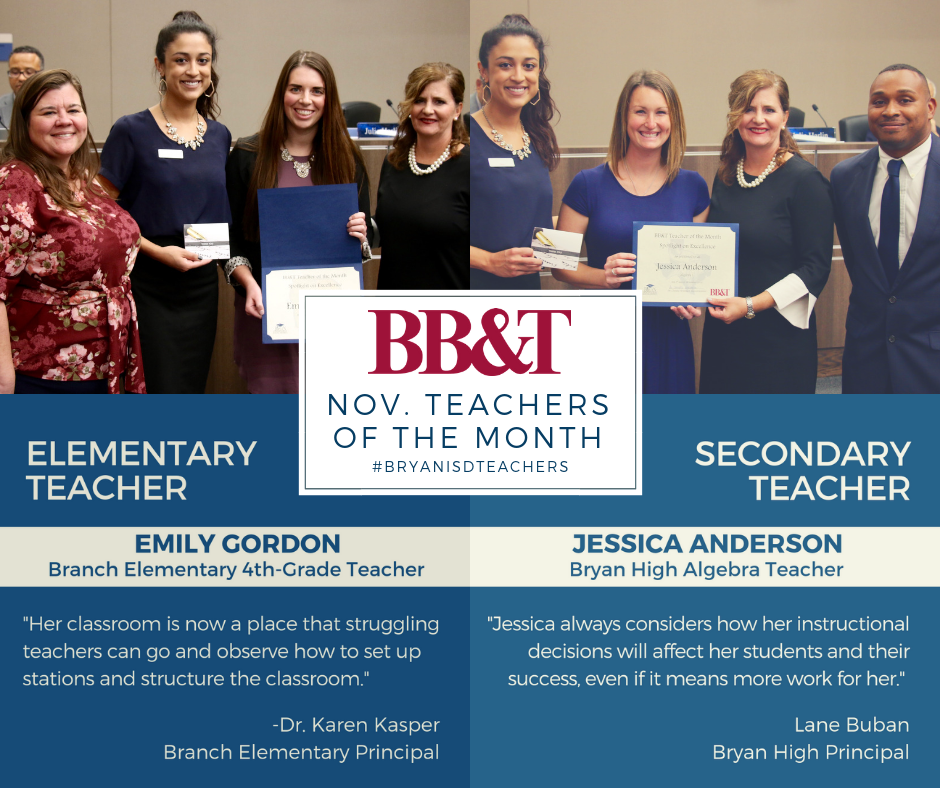 Congratulations to the November BB&T Teachers of the Month!   Elementary Teacher of the Month: Emily Gordon, Branch Elementary School     Secondary Teacher of the Month: Jessica Anderson, Bryan High School   The awards were presented by Bryan ISD and BB&T.