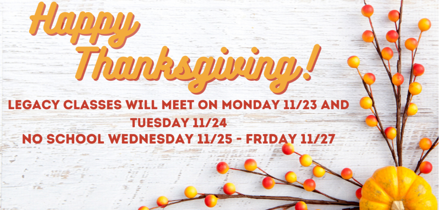 Legacy classes will meet on Monday and Tuesday 11/23-24. No school Wednesday - Friday for Thanksgiving Break