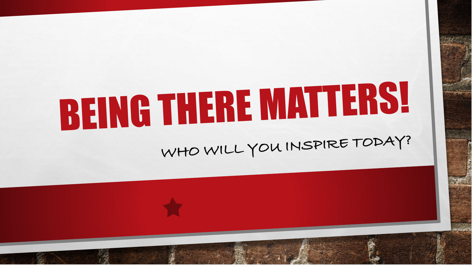 Being There Matters!  Who Will You Inspire Today?