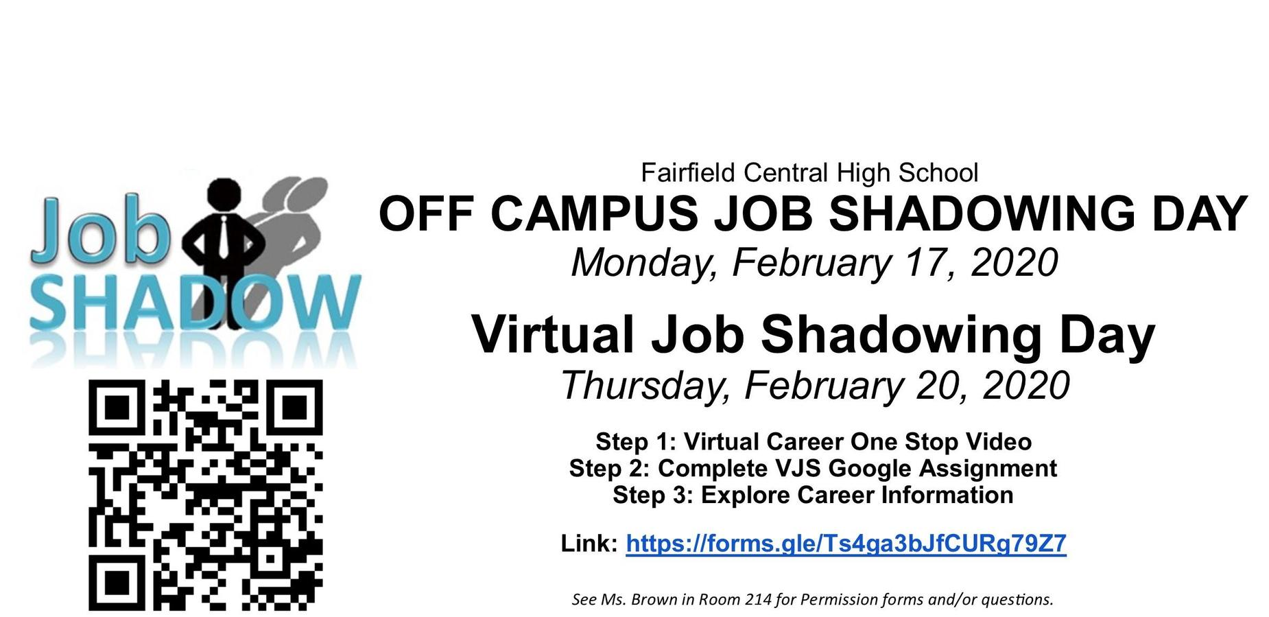 Fairfield Central High School OFF CAMPUS JOB SHADOWING DAY Monday, February 17, 2020  Virtual Job Shadowing Day Thursday, February 20, 2020  Step 1: Virtual Career One Stop Video Step 2: Complete VJS Google Assignment Step 3: Explore Career Information  Link: https://forms.gle/Ts4ga3bJfCURg79Z7 See Ms. Brown in Room 214 for Permission forms and/or questions.