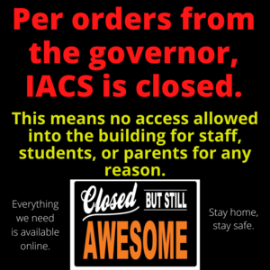 Per orders from Governor Polis, IACS is closed to all staff, students, and parents until further notice. No one is allowed in the building for any reason. Anything that might be needed for online learning is available online. Please stay home and stay safe. #stayhomestaysafe #onlinelearning #closedbutstillawesome #iacsgj #togetherwerise #togetherwesoar #weareIACS