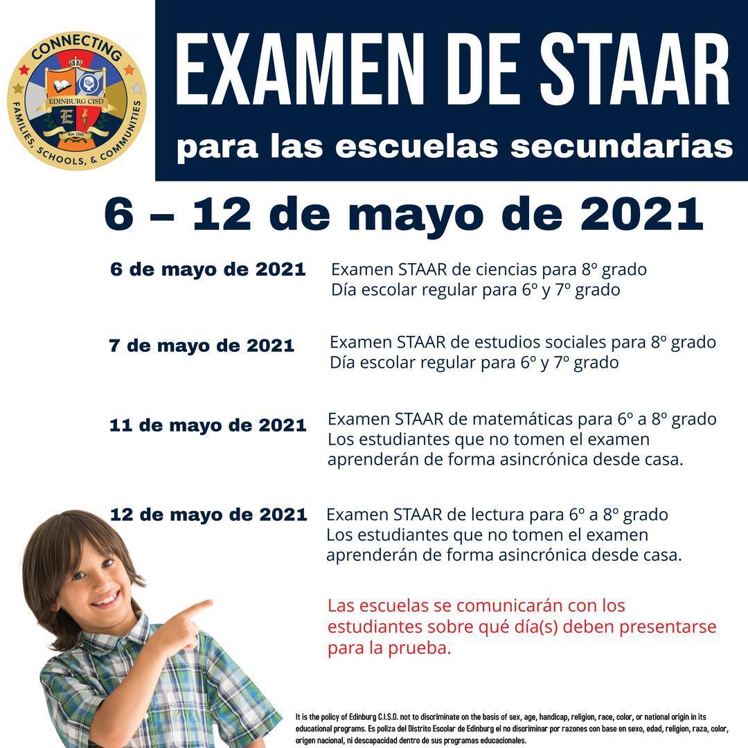 Examen de STAAR para las escuelas secundarias 6 – 12 de mayo de 2021  6 de mayo de 2021 Examen STAAR de ciencias para 8º grado Día escolar regular para 6º y 7º grado  7 de mayo de 2021 Examen STAAR de estudios sociales para 8º grado Día escolar regular para 6º y 7º grado  11 de mayo de 2021 Examen STAAR de matemáticas para 6º a 8º grado Los estudiantes que no tomen el examen aprenderán de forma asincrónica desde casa.  12 de mayo de 2021 Examen STAAR de lectura para 6º a 8º grado Los estudiantes que no tomen el examen aprenderán de forma asincrónica desde casa.  Las escuelas se comunicarán con los estudiantes sobre qué día(s) deben presentarse para la prueba.