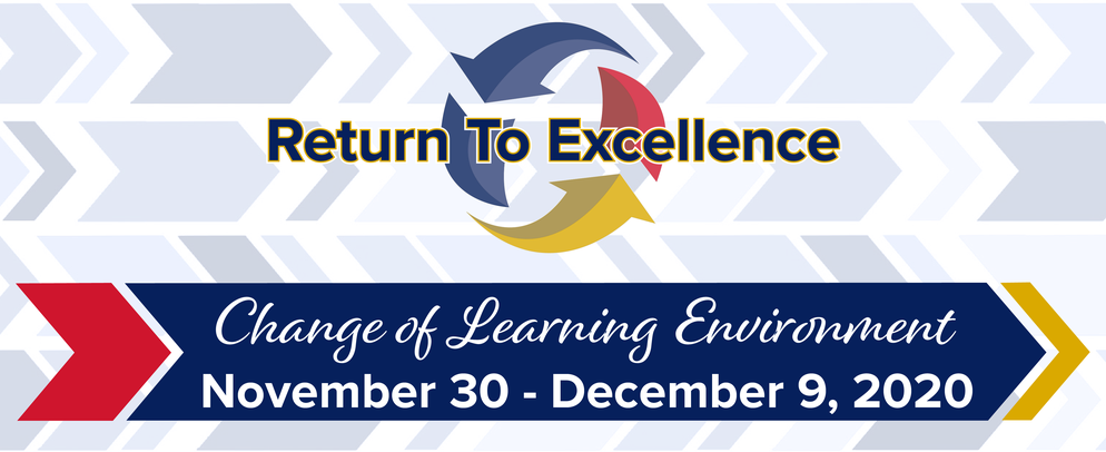 Return to Excellence –Change of Learning Environment – November 30 through December 9, 2020