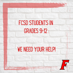 This is an image of a graphic that reads FCSD students in grades 9-12: We need your help!
