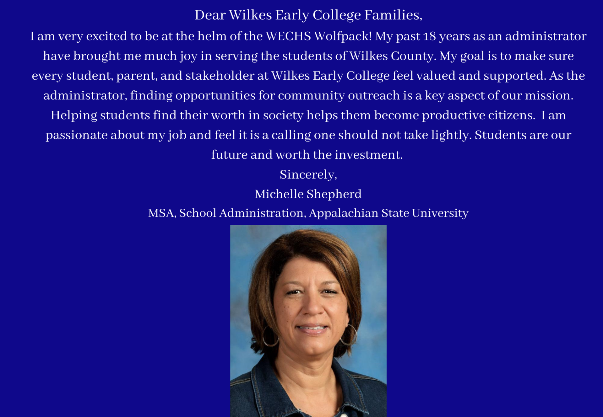 Dear Wilkes Early College Families, I am very excited to be at the helm of the WECHS Wolfpack! My past 18 years as an administrator have brought me much joy in serving the students of Wilkes County. My goal is to make sure every student, parent, and stakeholder at Wilkes Early College feel valued and supported. As the administrator, finding opportunities for community outreach is a key aspect of our mission. Helping students find their worth in society helps them become productive citizens.  I am passionate about my job and feel it is a calling one should not take lightly. Students are our future and worth the investment.  Sincerely, Michelle Shepherd MSA, School Administration, Appalachian State University