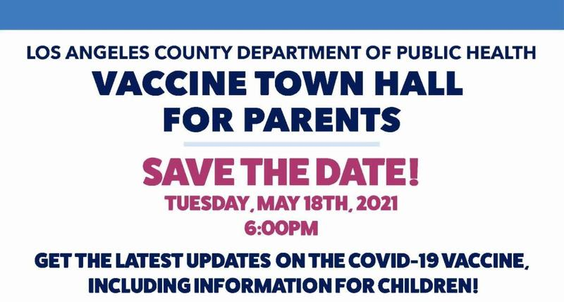 Los Angeles County Department of Public Health VACCINE TOWN HALL for PARENTS on Tuesday, May 18 at 6 p.m., the Los Angeles County Department of Public Health will hold a Vaccine Town Hall for Parents to provide the latest update on COVID-19 vaccines, including information for children. You can watch on: YouTube, Facebook, and  Twitter