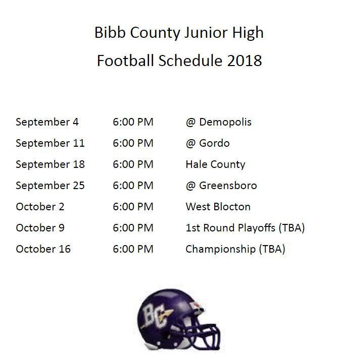 Bibb County Junior High  Football Schedule 2018   September 4		6:00 PM		@ Demopolis September 11		6:00 PM		@ Gordo September 18		6:00 PM		Hale County September 25		6:00 PM		@ Greensboro October 2		6:00 PM		West Blocton October 9		6:00 PM		1st Round Playoffs (TBA) October 16		6:00 PM		Championship (TBA)