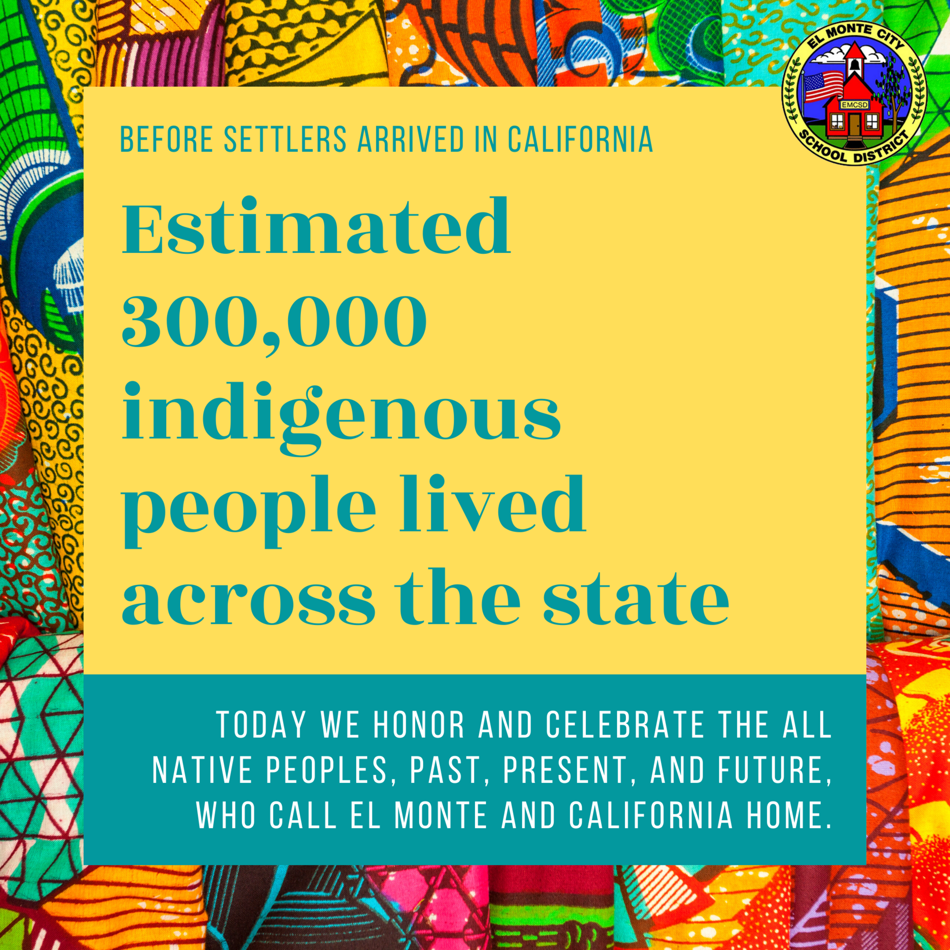 Graphic that reads: before settlers arrived in california. Estimated 300,000 indigenous people lived across the state.  today we honor and celebrate the all Native peoples, past, present, and future, who call el monte and california home.