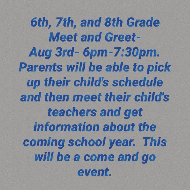 6th, 7th, and 8th Grade Meet and Greet will be held on August 3 from 6-7:30 pm.  Parents will be able to pick up their child's schedule and get information about the coming school year.  This will be a come and go event.