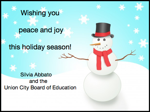 Dear Friends and Colleagues,  On behalf of the Union City Board of Education and myself, we would like to wish you and your family a very Merry Christmas and a Healthy and Happy New Year.  I would like to take this moment to thank everyone for all their hard work in making the Union City School District a highly recognized and high achieving urban district.    Let's keep the true meaning of the Holidays in our hearts; to be good to one another and enjoy  precious time with family and friends.  Sincerely, Silvia Abbato Superintendent of Schools