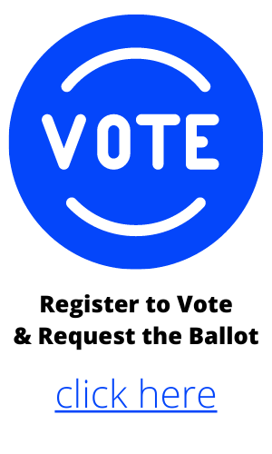 Register to Vote & Request a Ballot, Click Here