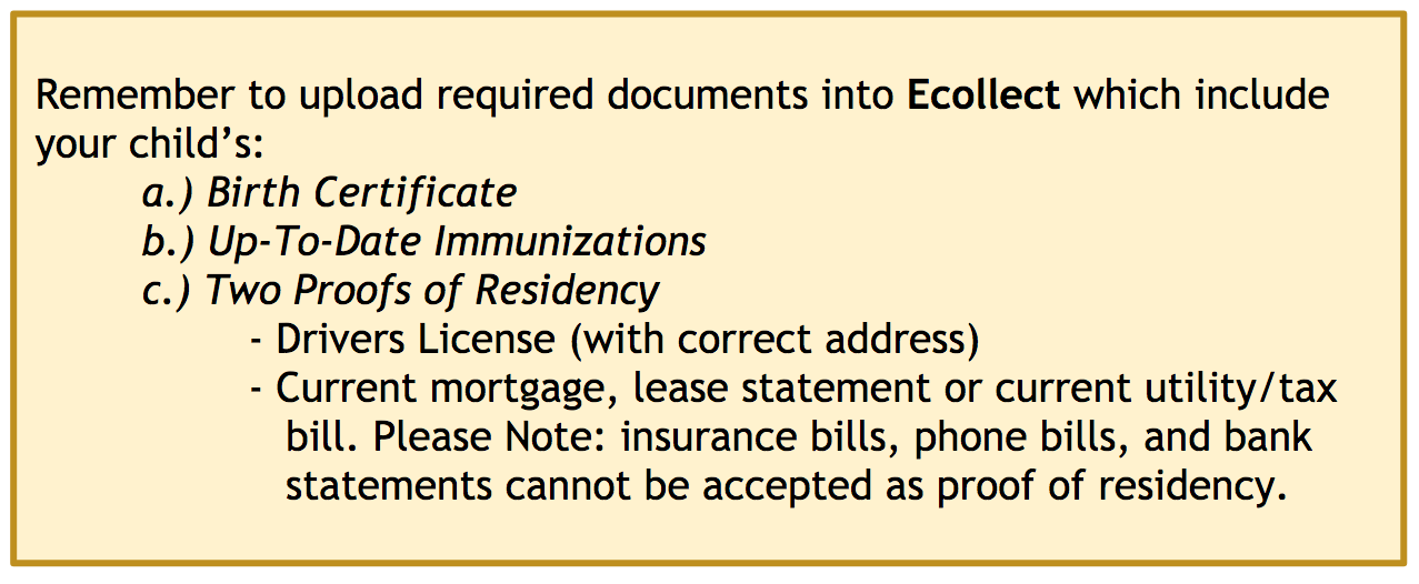 Remember to upload required documents into Ecollect which include your child's: a.) Birth Certificate b.) Up-To-Date Immunizations c.) Two Proofs of Residency. Examples: Drivers License (with correct address), Current mortgage, lease statement or current utility/tax bill. Please Note: insurance bills, phone bills, and bank statements cannot be accepted as proof of residency.