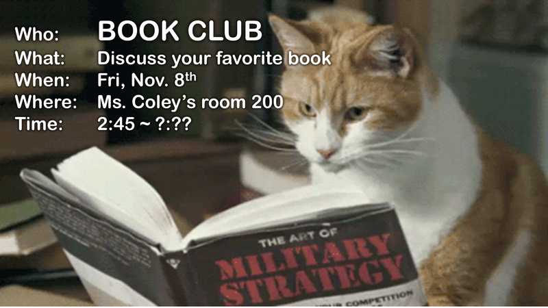 BOOK CLUB What:Discuss your favorite book When: Fri, Nov. 8th Where: Ms. Coley's room 200 Time: 2:45 ~ ?:??